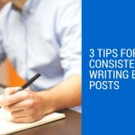 3 Tips For Consistently Writing Blog Posts